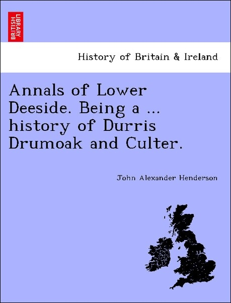 Annals of Lower Deeside. Being a ... history of Durris Drumoak and Culter. als Taschenbuch