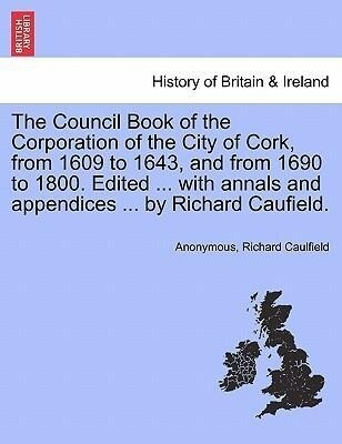 The Council Book of the Corporation of the City of Cork, from 1609 to 1643, and from 1690 to 1800. Edited ... with annals and appendices ... by Richard Caufield. als Taschenbuch
