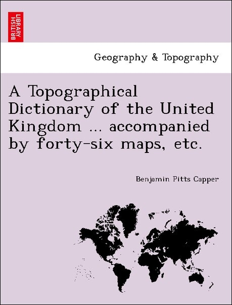 A Topographical Dictionary of the United Kingdom ... accompanied by forty-six maps, etc. als Taschenbuch von Benjamin Pitts Capper