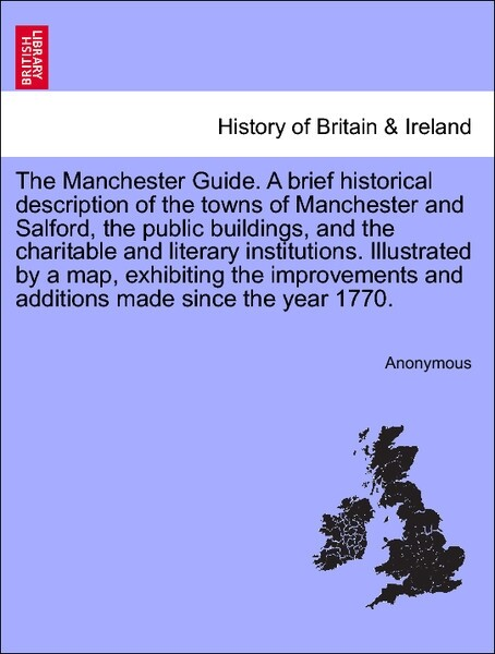 The Manchester Guide. A brief historical description of the towns of Manchester and Salford, the public buildings, and the charitable and literary institutions. Illustrated by a map, exhibiting the improvements and additions made since the year 1770. als Taschenbuch
