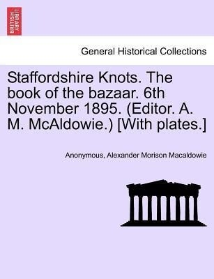 Staffordshire Knots. The book of the bazaar. 6th November 1895. (Editor. A. M. McAldowie.) [With plates.] als Taschenbuch
