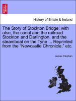 "The Story of Stockton Bridge; with also, the canal and the railroad Stockton and Darlington, and the steamboat on the Tyne ... Reprinted from the ""Newcastle Chronicle,"" etc. als Taschenbuch"