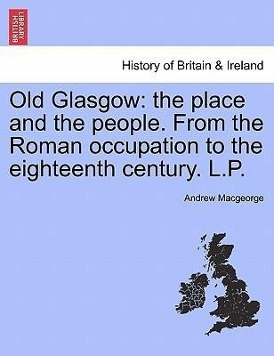 Old Glasgow: the place and the people. From the Roman occupation to the eighteenth century. L.P. Third Edition als Taschenbuch