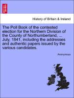 The Poll Book of the contested election for the Northern Division of the County of Northumberland, ... July, 1841, including the addresses and authentic papers issued by the various candidates. als Taschenbuch
