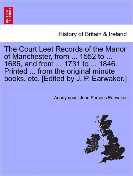 The Court Leet Records of the Manor of Manchester, from ... 1552 to ... 1686, and from ... 1731 to ... 1846. Printed ... from the original minute books, etc. [Edited by J. P. Earwaker.] als Taschenbuch