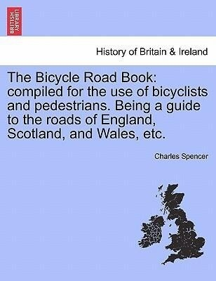 The Bicycle Road Book: compiled for the use of bicyclists and pedestrians. Being a guide to the roads of England, Scotland, and Wales, etc. als Taschenbuch