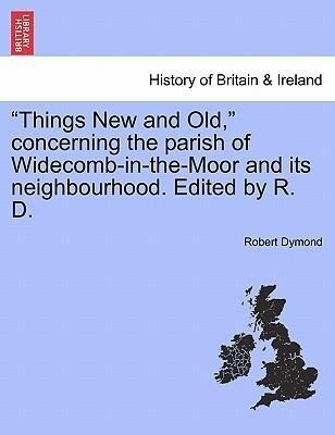 """Things New and Old,"" concerning the parish of Widecomb-in-the-Moor and its neighbourhood. Edited by R. D. als Taschenbuch"