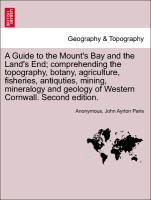 A Guide to the Mount's Bay and the Land's End; comprehending the topography, botany, agriculture, fisheries, antiquties, mining, mineralogy and geology of Western Cornwall. Second edition. als Taschenbuch