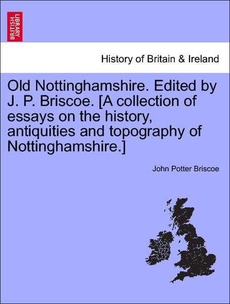 Old Nottinghamshire. Edited by J. P. Briscoe. [A collection of essays on the history, antiquities and topography of Nottinghamshire.] Second Series als Taschenbuch