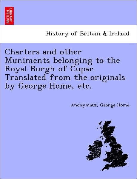 Charters and other Muniments belonging to the Royal Burgh of Cupar. Translated from the originals by George Home, etc. als Taschenbuch