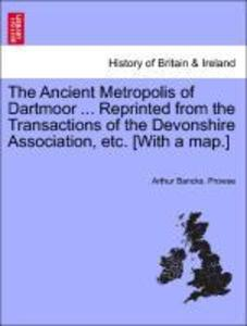 The Ancient Metropolis of Dartmoor ... Reprinted from the Transactions of the Devonshire Association, etc. [With a map.] als Taschenbuch