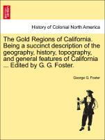The Gold Regions of California. Being a succinct description of the geography, history, topography, and general features of California ... Edited by G. G. Foster. als Taschenbuch