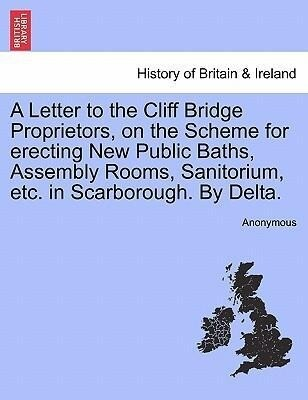 A Letter to the Cliff Bridge Proprietors, on the Scheme for erecting New Public Baths, Assembly Rooms, Sanitorium, etc. in Scarborough. By Delta. als Taschenbuch
