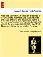 Ups and Downs in America; or, sketches of everyday life, manners and customs; with incidents of travel and adventure during a seven years' sojourn in America, before and during the war. An autobiography by Alfred Newman. Edited by his brother Newman als Taschenbuch