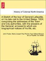 A Sketch of the tour of General Lafayette, on his late visit to the United States, 1824; comprising the addresses of the Town and City authorities, with the answers of the General: annexed to which are biographical notices of his life, etc. als Taschenbuch