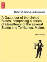 A Gazetteer of the United States, comprising a series of Gazetteers of the several States and Territories. Maine. als Taschenbuch