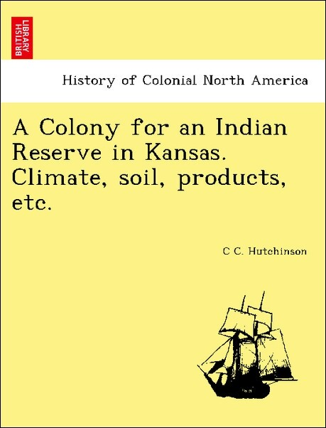 A Colony for an Indian Reserve in Kansas. Climate, soil, products, etc. als Taschenbuch