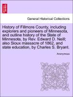 History of Fillmore County, including explorers and pioneers of Minnesota, and outline history of the State of Minnesota, by Rev. Edward D. Neill; also Sioux massacre of 1862, and state education, by Charles S. Bryant. als Taschenbuch