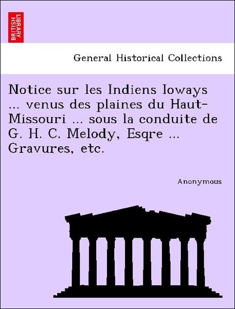 Notice sur les Indiens Ioways ... venus des plaines du Haut-Missouri ... sous la conduite de G. H. C. Melody, Esqre ... Gravures, etc. als Taschenbuch