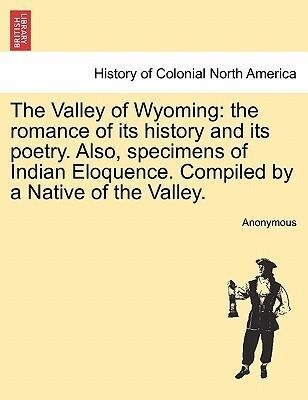 The Valley of Wyoming: the romance of its history and its poetry. Also, specimens of Indian Eloquence. Compiled by a Native of the Valley. als Taschenbuch
