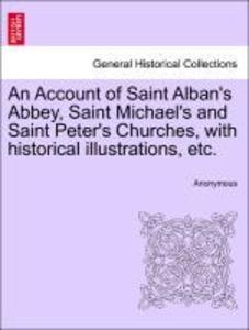 An Account of Saint Alban's Abbey, Saint Michael's and Saint Peter's Churches, with historical illustrations, etc. als Taschenbuch