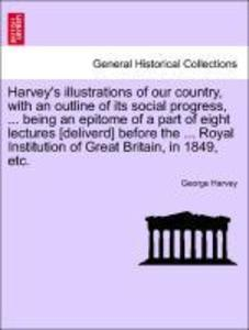 Harvey's illustrations of our country, with an outline of its social progress, ... being an epitome of a part of eight lectures [deliverd] before the ... Royal Institution of Great Britain, in 1849, etc. als Taschenbuch