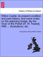 Wilton Castle: its present condition and past history; and some notes on the adjoining bridge. By the Vicar of the Parish [H. W. Tweed]. With ... illustrations, etc. als Taschenbuch