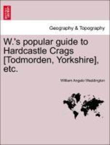 W.'s popular guide to Hardcastle Crags [Todmorden, Yorkshire], etc. als Taschenbuch