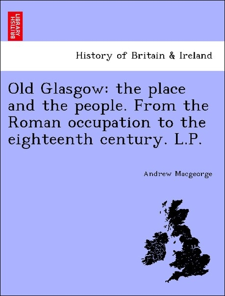 Old Glasgow: the place and the people. From the Roman occupation to the eighteenth century. L.P. als Taschenbuch