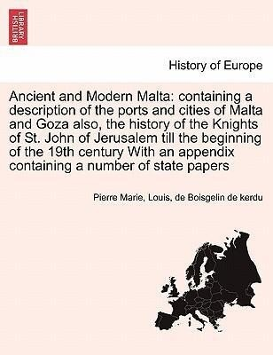 Ancient and Modern Malta: containing a description of the ports and cities of Malta and Goza also, the history of the Knights of St. John of Jerusalem till the beginning of the 19th century With an appendix containing a number of state papers als Taschenbuch