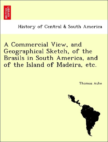 A Commercial View, and Geographical Sketch, of the Brasils in South America, and of the Island of Madeira, etc. als Taschenbuch