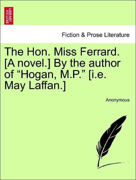 "The Hon. Miss Ferrard. [A novel.] By the author of ""Hogan, M.P."" [i.e. May Laffan.] Vol. I als Taschenbuch"