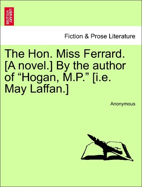 "The Hon. Miss Ferrard. [A novel.] By the author of ""Hogan, M.P."" [i.e. May Laffan.] Vol. III. als Taschenbuch"