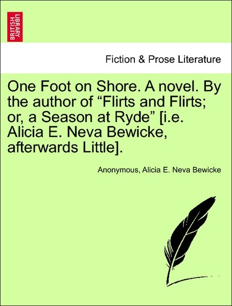 """One Foot on Shore. A novel. By the author of """"Flirts and Flirts; or, a Season at Ryde"""" [i.e. Alicia E. Neva Bewicke, afterwards Little]. Vol. I. als Taschenbuch"""