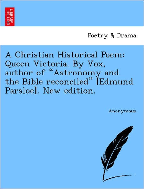 A Christian Historical Poem: Queen Victoria. By Vox, author of Astronomy and the Bible reconciled [Edmund Parsloe]. New edition. als Taschenbuch v...