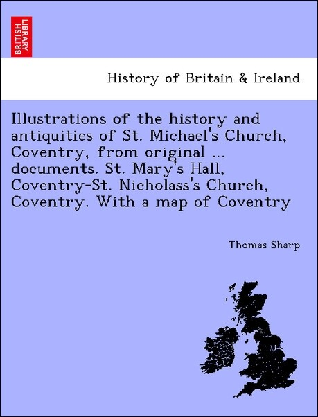 Illustrations of the history and antiquities of St. Michael's Church, Coventry, from original ... documents. St. Mary's Hall, Coventry-St. Nicholass's Church, Coventry. With a map of Coventry als Taschenbuch
