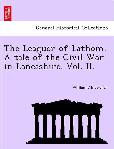 The Leaguer of Lathom. A tale of the Civil War in Lancashire. Vol. II. als Taschenbuch