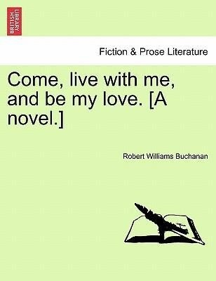 Come, live with me, and be my love. [A novel.] als Taschenbuch von Robert Williams Buchanan