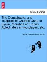 The Conspiracie, and Tragedie of Charles Duke of Byron, Marshall of France. Acted lately in two playes, etc. als Taschenbuch von George Chapman, P...