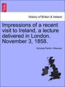 Impressions of a recent visit to Ireland, a lecture delivered in London. November 3, 1858. als Taschenbuch
