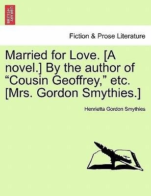 "Married for Love. [A novel.] By the author of ""Cousin Geoffrey,"" etc. [Mrs. Gordon Smythies.] als Taschenbuch"