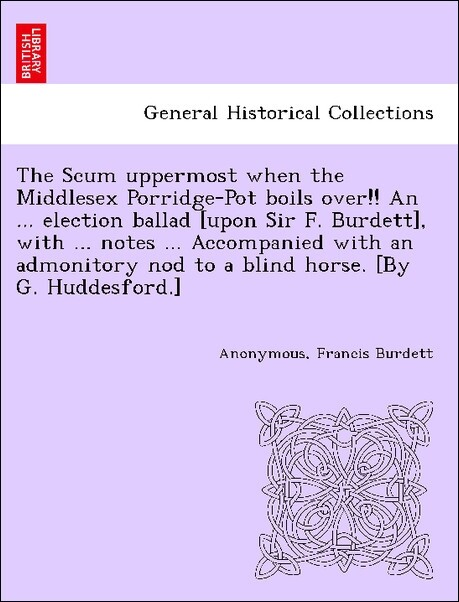 The Scum uppermost when the Middlesex Porridge-Pot boils over!! An ... election ballad [upon Sir F. Burdett], with ... notes ... Accompanied with an admonitory nod to a blind horse. [By G. Huddesford.] als Taschenbuch
