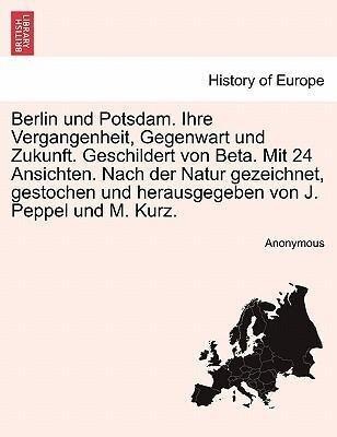 Berlin und Potsdam. Ihre Vergangenheit, Gegenwart und Zukunft. Geschildert von Beta. Mit 24 Ansichten. Nach der Natur gezeichnet, gestochen und herausgegeben von J. Peppel und M. Kurz. als Taschenbuch