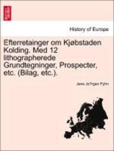 Efterretainger om Kjøbstaden Kolding. Med 12 lithographerede Grundtegninger, Prospecter, etc. (Bilag, etc.). als Taschenbuch