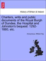 Charters, writs and public documents of the Royal Burgh of Dundee, the Hospital and Johnston's bequest: 1292-1880, etc. als Taschenbuch