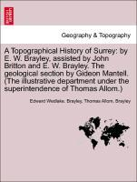 A Topographical History of Surrey: by E. W. Brayley, assisted by John Britton and E. W. Brayley. The geological section by Gideon Mantell. (The illustrative department under the superintendence of Thomas Allom.) als Taschenbuch