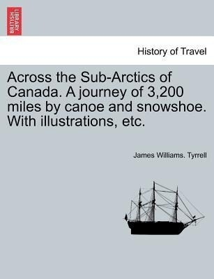 Across the Sub-Arctics of Canada. A journey of 3,200 miles by canoe and snowshoe. With illustrations, etc. als Taschenbuch