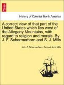 A correct view of that part of the United States which lies west of the Allegany Mountains, with regard to religion and morals. By J. F. Schermerhorn and S. J. Mills als Taschenbuch