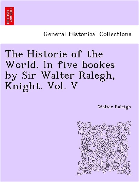 The Historie of the World. In five bookes by Sir Walter Ralegh, Knight. Vol. V als Taschenbuch