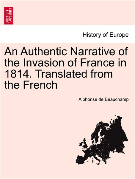 An Authentic Narrative of the Invasion of France in 1814. Translated from the French, vol. I, second edition. als Taschenbuch